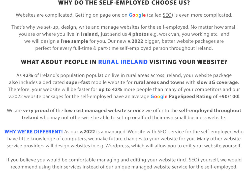 WHY DO THE SELF-EMPLOYED CHOOSE US?  Websites are complicated. Getting on page one on Google (called SEO) is even more complicated. That's why we set-up, design, write and manage websites for the self-employed. No matter how small you are or where you live in Ireland, the UK or indeed Worldwide, just send us 4 photos e.g. work van, you working etc. & we will design a free sample for you. Our new v.2019 bigger, better website packages are perfect for every full-time & part-time self-employed person worldwide.  WHAT ABOUT PEOPLE IN RURAL IRELAND OR UK VISITING YOUR WEBSITE?  As 42% of Ireland's population and 18% of the UK's population live in rural areas, your website package also includes a dedicated super-fast mobile website for rural areas and towns with slow 3G coverage. Therefore, your website will be faster for up to 42% more people than many of your competitors and our v.2019 website packages for the self-employed have an average Google PageSpeed Rating of +90/100!  We are very proud of the low cost managed website service we offer to the self-employed throughout Ireland and the UK who may not otherwise be able to afford their own website.  Please note: As v.2019 is a managed website service for the self-employed who have little knowledge of computers, we make future changes to your website for you. Many other website service providers design websites in e.g. Wordpress, which provide you with the ability to edit your website yourself.  If you believe you would be comfortable managing and making edits to your website yourself, we would recommend using their services instead of our unique managed website service for the self-employed.