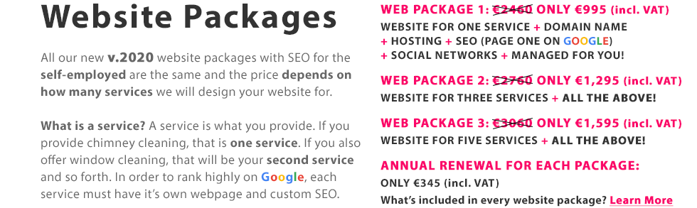Websites packages | All our new 2020 website packages (v.2020) for the self-employed are the same and the price depends on how many services we will design your website for. Website package 1 is perfect if you provide just one service e.g. just a chimney cleaning service. If you provide more than one service, e.g. chimney cleaning and roof cleaning, our website packages 2 or 3 will be a better choice. Get FREE sample today! Website Package One | v.2020 ALL-IN-ONE FIXED PRICE WEBSITE package | ONLY €995 (incl. VAT) | €809 (excl. VAT). What's Included IN PACKAGE 1? Website Design for 1 Service, Domain Name (.ie or .co.uk or .com), 12 Months Hosting + Digicert SSL Certificate, SEO DEEP for 1 Service | Be Found on Google, Social Networks, Website Managed For You! BEST VALUE WEBSITES FOR THE SELF-EMPLOYED IN IRELAND! Website Package Two | v.2020 ALL-IN-ONE FIXED PRICE WEBSITE package | ONLY €1295 (incl. VAT) | €1053 (excl. VAT). What's Included IN PACKAGE 2? Website Design for 3 Services, Domain Name (.ie or .co.uk or .com), 12 Months Hosting + Digicert SSL Certificate, SEO DEEP for 3 Services | Be Found on Google, Social Networks, Managed For You! BEST VALUE WEBSITES FOR THE SELF-EMPLOYED IN IRELAND! Website Package Three | v.2020 ALL-IN-ONE FIXED PRICE WEBSITE package | ONLY €1595 (incl. VAT) | €1297 (excl. VAT). What's Included IN PACKAGE 3? Website Design for 5 Services Domain Name (.ie or .co.uk or .com) 12 Months Hosting + Digicert SSL Certificate, SEO DEEP for 5 Services | Be Found on Google, Social Networks, Managed For You! BEST VALUE WEBSITES FOR THE SELF-EMPLOYED IN IRELAND!