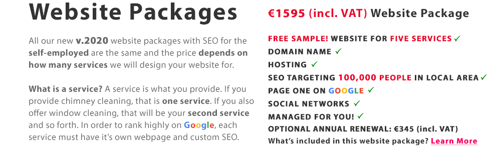 Websites packages | All our new 2020 website packages (v.2020) for the self-employed are the same and the price depends on how many services we will design your website for. This website package for €1595 is perfect if you provide five services and SEO targeting up to 100,000 people in your local area e.g. just a chimney cleaning service in one big town in Ireland. If you provide more than one service, e.g. chimney cleaning and roof cleaning, our other website packages will be a better choice. Get FREE sample today! Website Package One | v.2020 ALL-IN-ONE FIXED PRICE WEBSITE package | ONLY €1595 (incl. VAT). What's Included in every website package: Website Design for 1 Service, Domain Name (.ie or .co.uk or .com), 12 Months Hosting + Digicert SSL Certificate, SEO DEEP for 1 Service | Be Found on Google, Social Networks, Website Managed For You! BEST VALUE WEBSITES FOR THE SELF-EMPLOYED IN IRELAND!