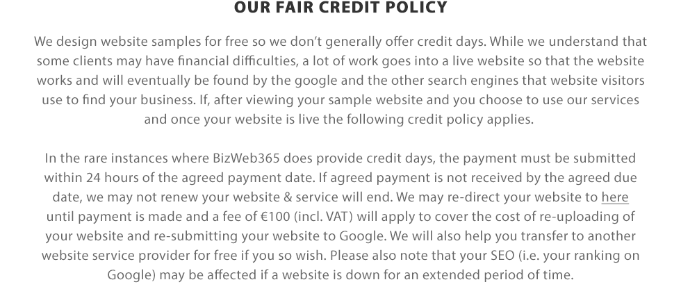 OUR FAIR CREDIT POLICY | We design website samples for free so we don't generally offer credit days. While we understand that some clients may have financial difficulties, a lot of work goes into a live website so that the website works and will eventually be found by the google and the other search engines that website visitors use to find your business. If, after viewing your sample website and you choose to use our services and once your website is live the following credit policy applies. In the rare instances where BizWeb365 does provide credit days, the payment must be submitted within 24 hours of the agreed payment date. If agreed payment is not received by the agreed due date, we may not renew your website & service will end. We may re-direct your website to here until payment is made and a fee of €100 (incl. VAT) will apply to cover the cost of re-uploading of your website and re-submitting your website to Google. Please note that your SEO may be affected if a website is down for an extended period of time.