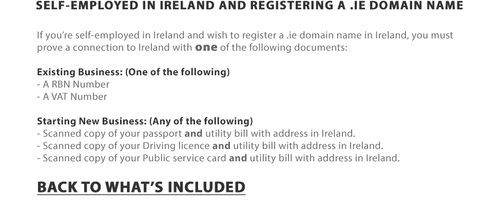 SELF-EMPLOYED IN IRELAND AND REGISTERING A .IE DOMAIN NAME - If you're self-employed in Ireland and wish to register a .ie domain name in Ireland, you must prove a connection to Ireland with one of the following documents: Existing Business: (One of the following) - A RBN Number - A VAT Number | Starting New Business: (Any of the following) - Scanned copy of your passport and utility bill with address in Ireland. - Scanned copy of your Driving licence and utility bill with address in Ireland. - Scanned copy of your Public service card and utility bill with address in Ireland.