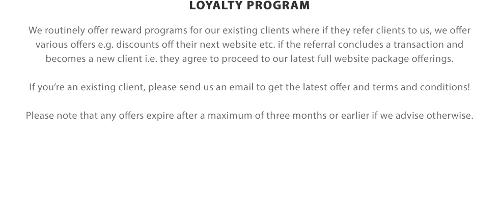 LOYALTY PROGRAM | We routinely offer reward programs for our existing clients where if they refer clients to us, we offer various offers e.g. discounts off their next website etc. if the referral concludes a transaction and becomes a new client i.e. they agree to proceed to our latest full website package offerings. If you're an existing client, please send us an email to get the latest offer and terms and conditions! Please note that any offers expire after a maximum of three months or earlier if we advise otherwise. Please also note, as we no longer offer the website packages for MarketingBespoke, any offers associated with MarketingBespoke are no longer valid as of the 1st May 2017.