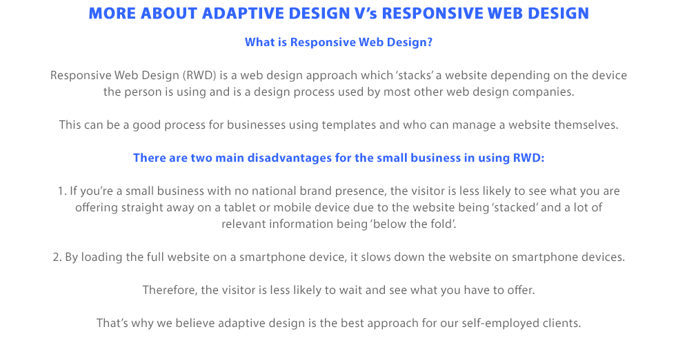 Adaptive website design versus responsive website design | What is Responsive Web Design? Responsive Web Design (RWD) is a web design approach which 'stacks' a website depending on the device the person is using and is a design process used by most other web design companies. This can be a good process for businesses using templates and who can manage a website themselves. There are two main disadvantages for the small business in using RWD: 1. If you're a small business with no national brand presence, the visitor is less likely to see what you are offering straight away on a tablet or mobile device due to the website being 'stacked' and a lot of relevant information being 'below the fold'. 2. By loading the full website on a smartphone device, it slows down the website on smartphone devices. Therefore, the visitor is less likely to wait and see what you have to offer. That's why we believe adaptive design is the best approach for our self-employed clients.