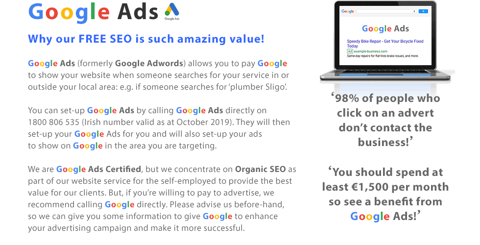 GOOGLE ADWORDS | Why our FREE SEO is such amazing value! Google Adwords allows you to pay Google to show your website when someone searches for your service in or outside your local area: e.g. if someone searches for 'plumber'. You can set-up Google Adwords by calling Google Adwords directly on 1800 806 545 (Irish number valid as at May 2018). They will then set-up your Google Adwords for you and will also set-up your ads to show on Google in the area you are targeting. We are Google Adwords Certified, but we concentrate on Organic SEO as part of our website service for the self-employed to provide the best value for our clients. But, if you're willing to pay to advertise, we recommend calling Google directly. Please advise us before-hand, so we can give you some information to give Google to enhance your advertising campaign and make it more successful. Did you know? '98% of people who click on an advert don't contact the business!' and 'You should spend at least €1,500 per month so see a benefit from Google Adwords!'