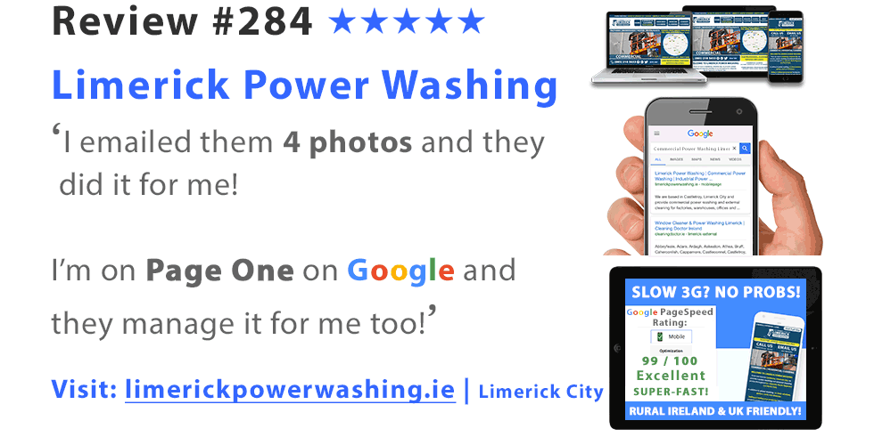 Review #284 | 5 Stars | 'I emailed them 4 photos and they did it for me! I'm #1 on Page One on Google and they manage it for me too!' 5 star review from Limerick Power Washing, Co. Limerick