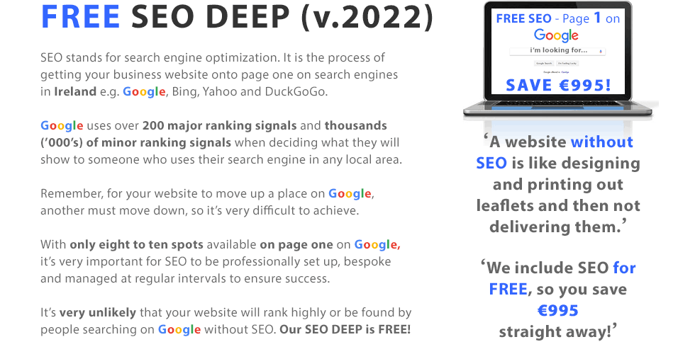 SEO DEEP (v.2020) | SEO stands for search engine optimization. It is the process of getting your business website onto page one on search engines e.g. Google, Bing, Yahoo and DuckGoGo. Google uses over 200 major ranking signals and thousands of minor ranking signals when deciding what to show to someone who uses their search engine in a local area. Remember, for your website to move up a place on Google, another must move down, so it's very difficult to achieve. With only eight to ten spots available on page one on Google, it's very important for SEO to be professionally set up, bespoke and managed at regular intervals to ensure success. It's very unlikely that your website will be found by people searching on Google without SEO. Our SEO DEEP is FREE! 'A website without SEO is like designing and printing out leaflets and then not delivering them.' 'We include SEO for FREE, so you save up to €1,395 straight away!'